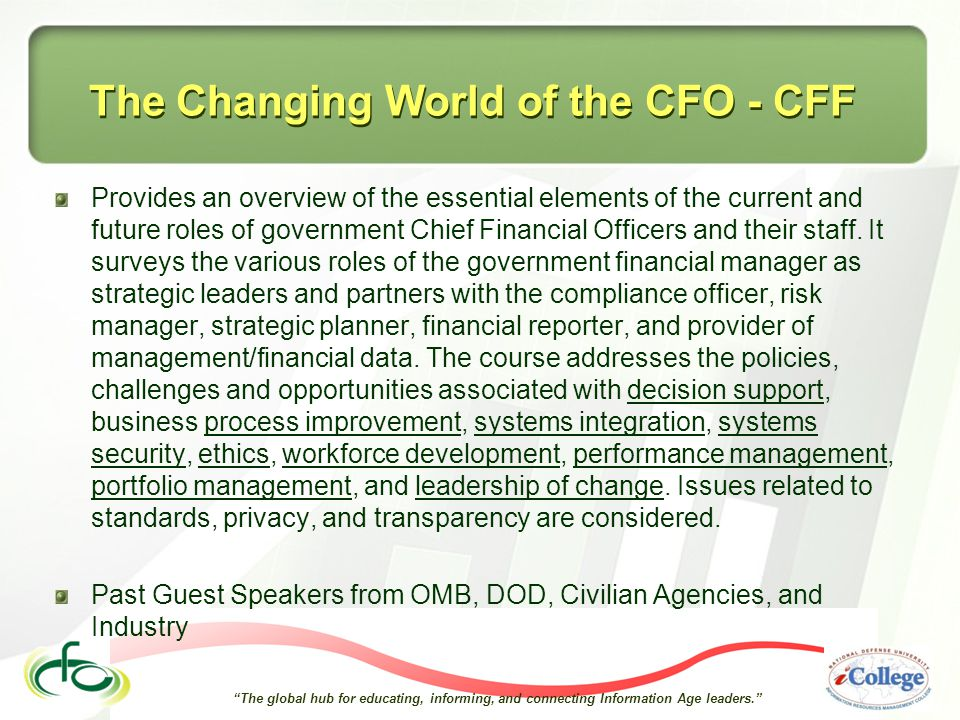The global hub for educating, informing, and connecting Information Age leaders. The Changing World of the CFO - CFF Provides an overview of the essential elements of the current and future roles of government Chief Financial Officers and their staff.