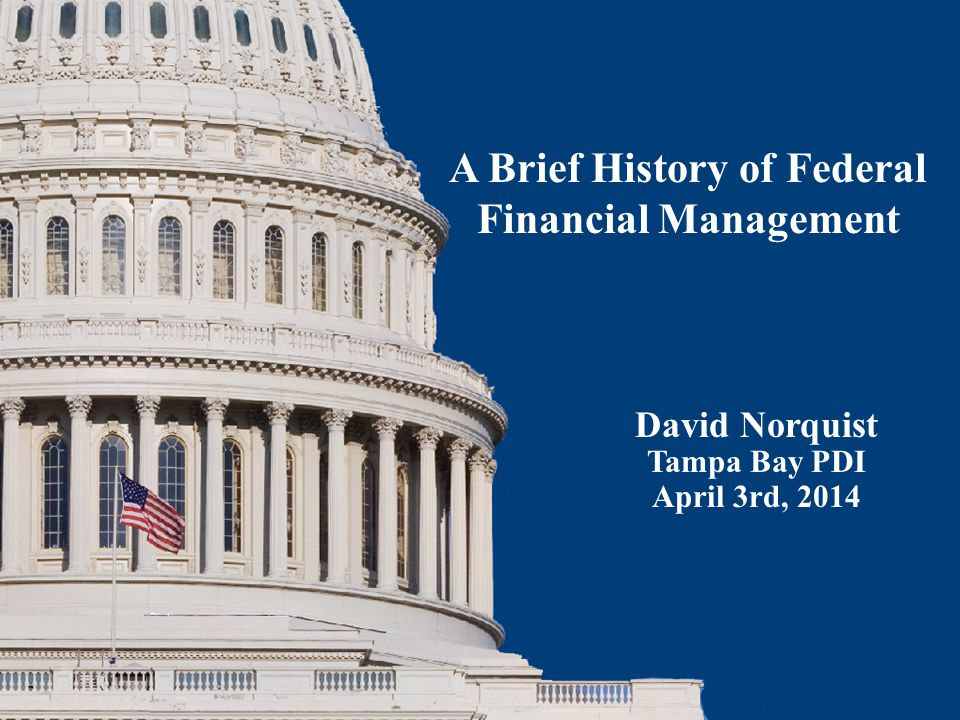 David Norquist Tampa Bay PDI April 3rd, 2014 A Brief History of Federal Financial Management
