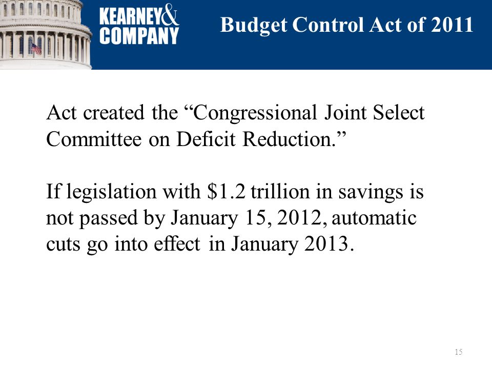 Act created the Congressional Joint Select Committee on Deficit Reduction. If legislation with $1.2 trillion in savings is not passed by January 15, 2012, automatic cuts go into effect in January 2013.