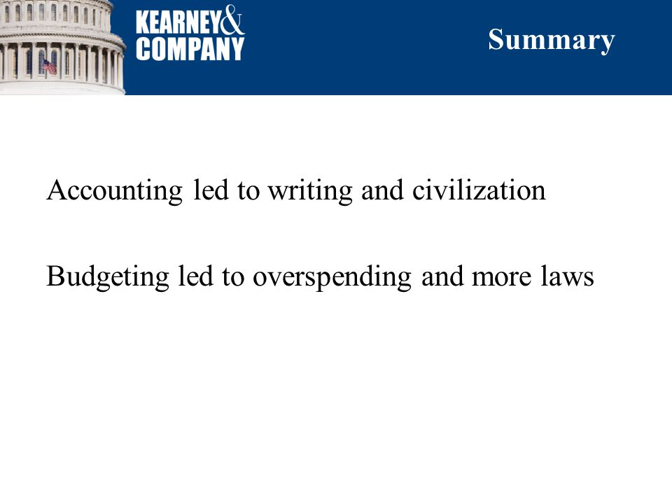 Accounting led to writing and civilization Budgeting led to overspending and more laws Summary