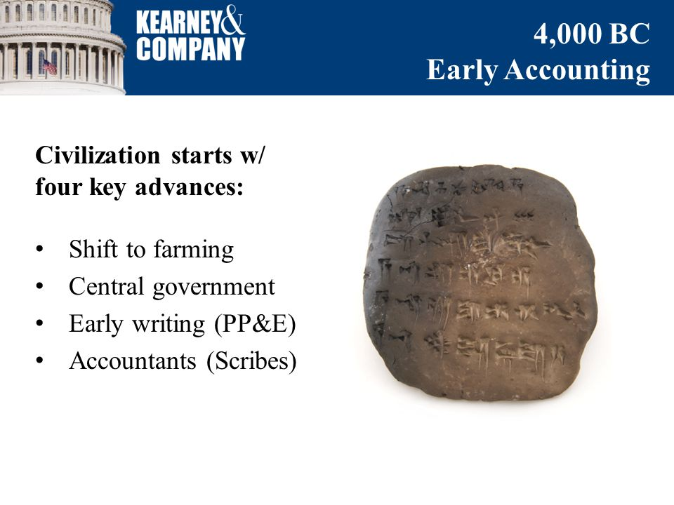 Civilization starts w/ four key advances: Shift to farming Central government Early writing (PP&E) Accountants (Scribes) 4,000 BC Early Accounting