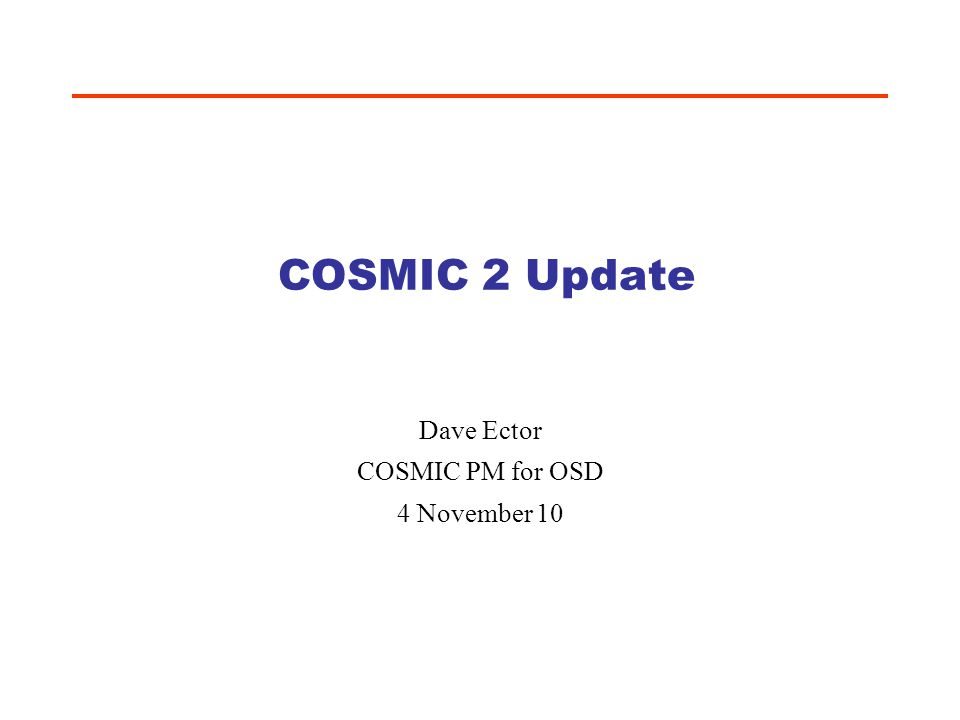 COSMIC 2 Update Dave Ector COSMIC PM for OSD 4 November 10