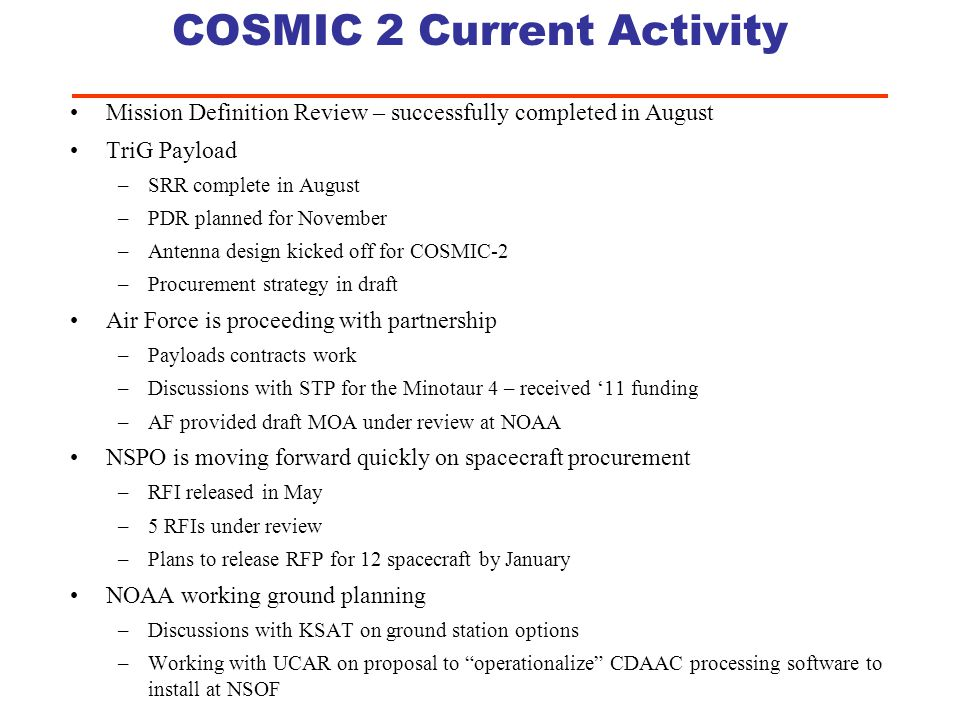 PM Summary COSMIC 2 is on schedule even with a 3-6 month CR –NASA started the NRE for the payload in April –Internal planning money has help us get our international agreements complete –JPL is working risk mitigation activities for the NOAA paylaod –Taiwan is on track to award spacecraft contracts USAF partnership is imminent – comes with 2 launch vehicles –Letter of intent from the AF –Reviewing AF draft MOA Well coordinated L1RD is complete –Pushed the limits of the original budget which was based on COSMIC 1 –Can meet threshold requirements of L1RD now that the AF has joined the team by allocating LV money to ground stations – without requesting additional money 8