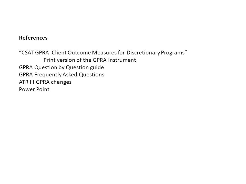 "References ""CSAT GPRA Client Outcome Measures for Discretionary Programs"" Print version of the GPRA instrument GPRA Question by Question guide GPRA Fr"