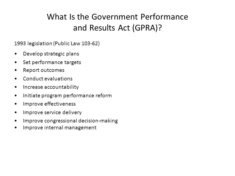 What Is the Government Performance and Results Act (GPRA)? 1993 legislation (Public Law 103-62) Develop strategic plans Set performance targets Report