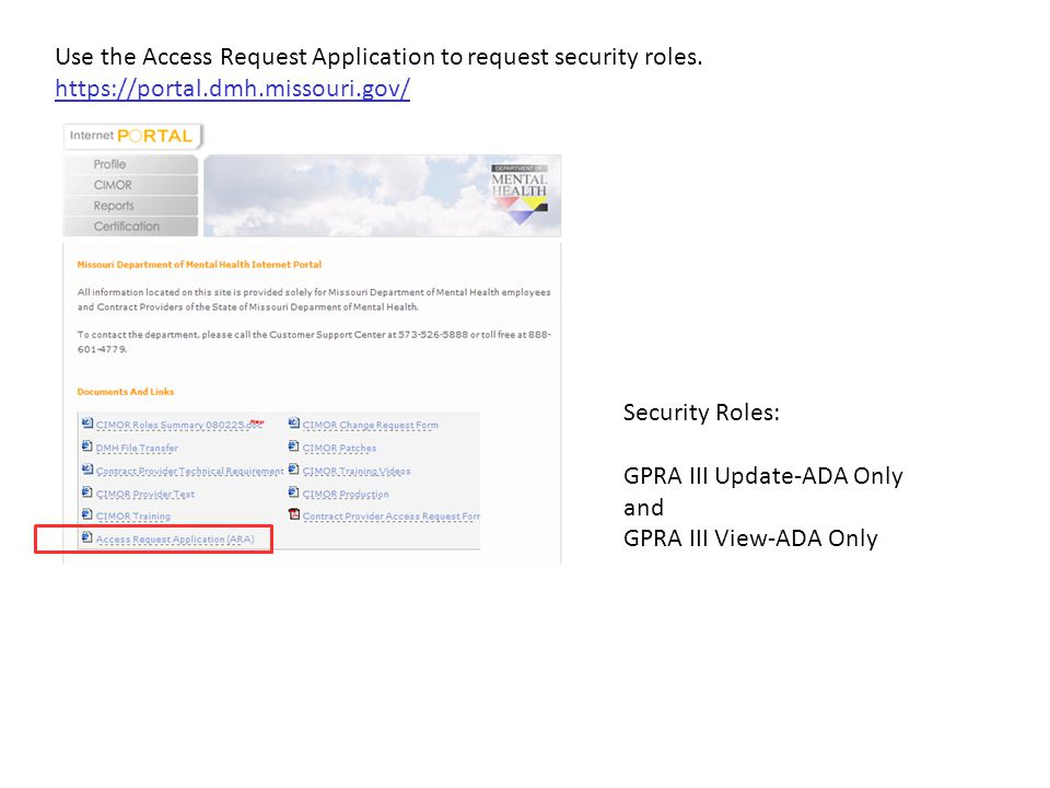 Use the Access Request Application to request security roles. https://portal.dmh.missouri.gov/ Security Roles: GPRA III Update-ADA Only and GPRA III V
