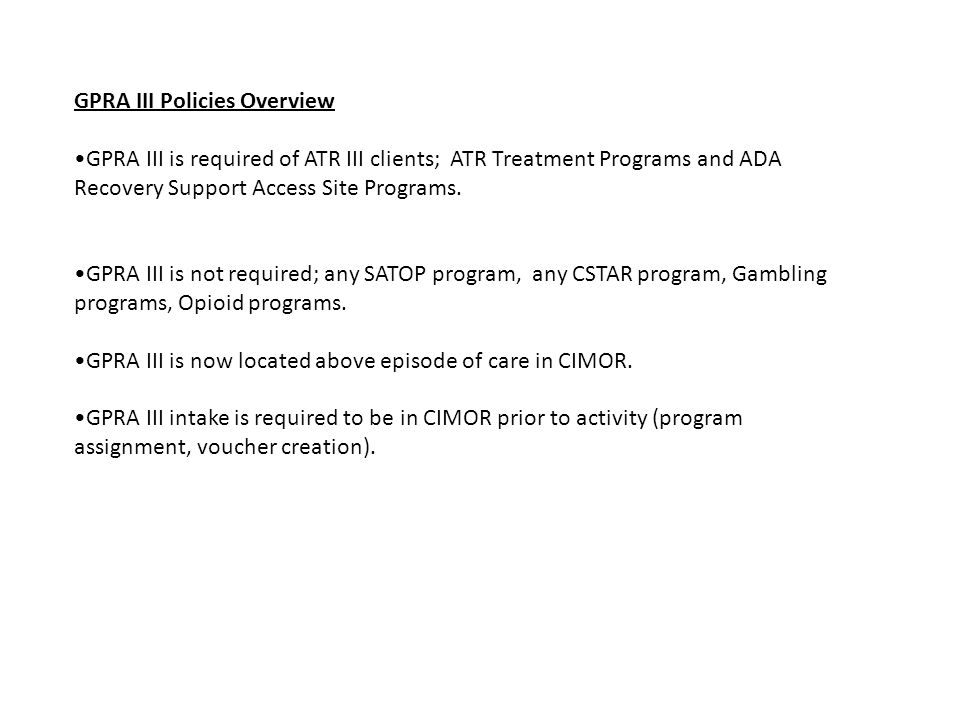 GPRA III Policies Overview GPRA III is required of ATR III clients; ATR Treatment Programs and ADA Recovery Support Access Site Programs. GPRA III is