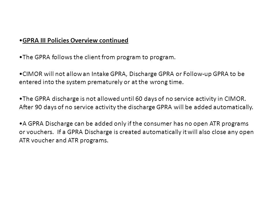 GPRA III Policies Overview continued The GPRA follows the client from program to program. CIMOR will not allow an Intake GPRA, Discharge GPRA or Follo
