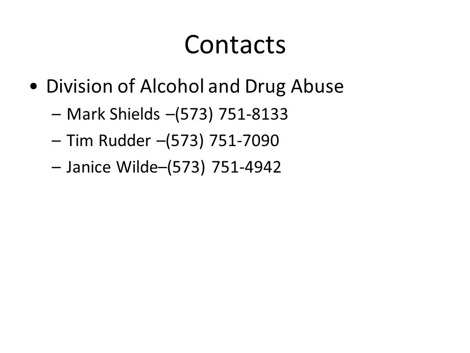 Contacts Division of Alcohol and Drug Abuse –Mark Shields –(573) 751-8133 –Tim Rudder –(573) 751-7090 –Janice Wilde–(573) 751-4942