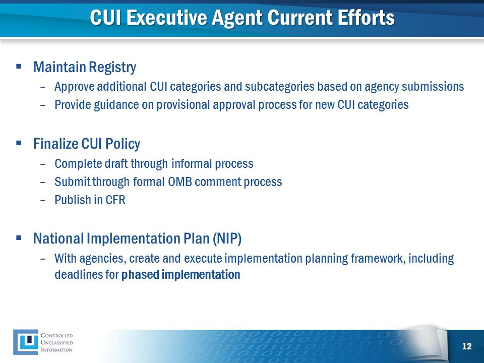 CUI Executive Agent Current Efforts  Maintain Registry –Approve additional CUI categories and subcategories based on agency submissions –Provide guidance on provisional approval process for new CUI categories  Finalize CUI Policy –Complete draft through informal process –Submit through formal OMB comment process –Publish in CFR  National Implementation Plan (NIP) –With agencies, create and execute implementation planning framework, including deadlines for phased implementation 12