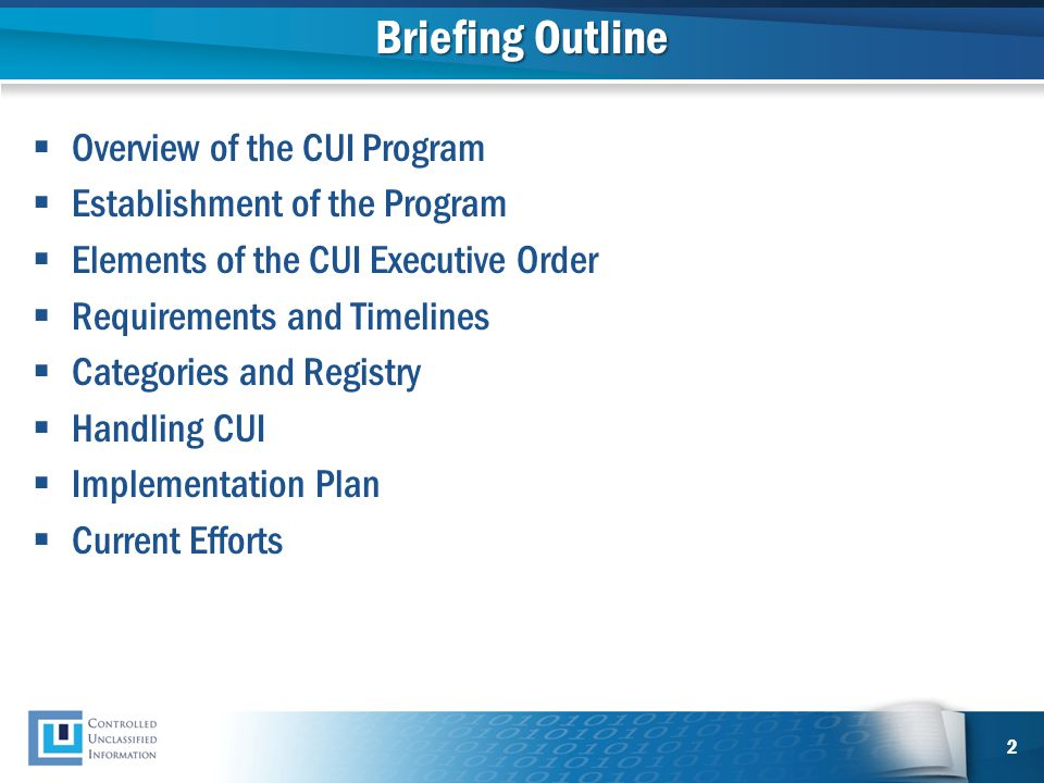 Briefing Outline  Overview of the CUI Program  Establishment of the Program  Elements of the CUI Executive Order  Requirements and Timelines  Cat