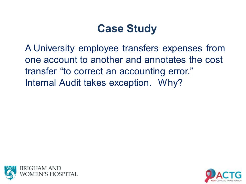 Case Study A University employee transfers expenses from one account to another and annotates the cost transfer to correct an accounting error. Internal Audit takes exception.