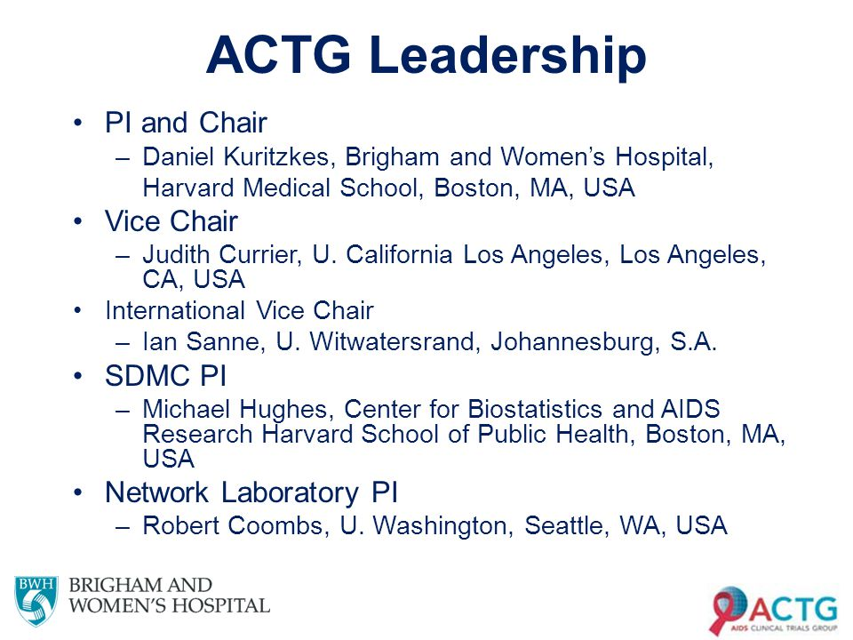 ACTG Leadership PI and Chair –Daniel Kuritzkes, Brigham and Women's Hospital, Harvard Medical School, Boston, MA, USA Vice Chair –Judith Currier, U.