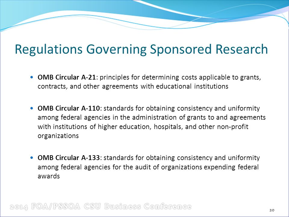 Regulations Governing Sponsored Research OMB Circular A-21: principles for determining costs applicable to grants, contracts, and other agreements with educational institutions OMB Circular A-110: standards for obtaining consistency and uniformity among federal agencies in the administration of grants to and agreements with institutions of higher education, hospitals, and other non-profit organizations OMB Circular A-133: standards for obtaining consistency and uniformity among federal agencies for the audit of organizations expending federal awards 20