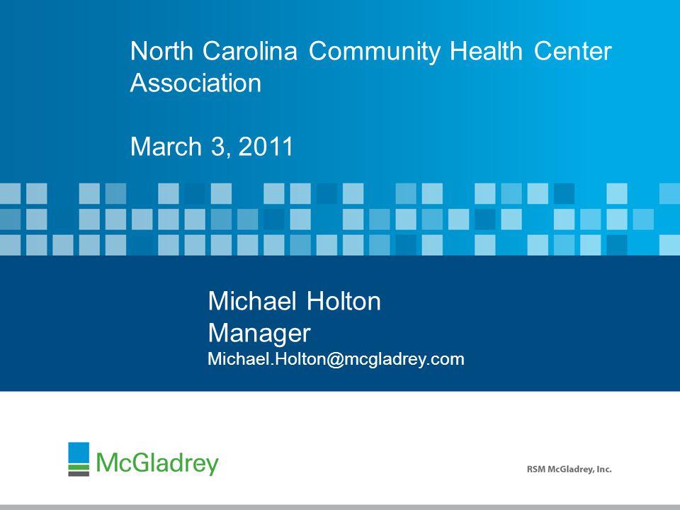 North Carolina Community Health Center Association March 3, 2011 Michael Holton Manager Michael.Holton@mcgladrey.com