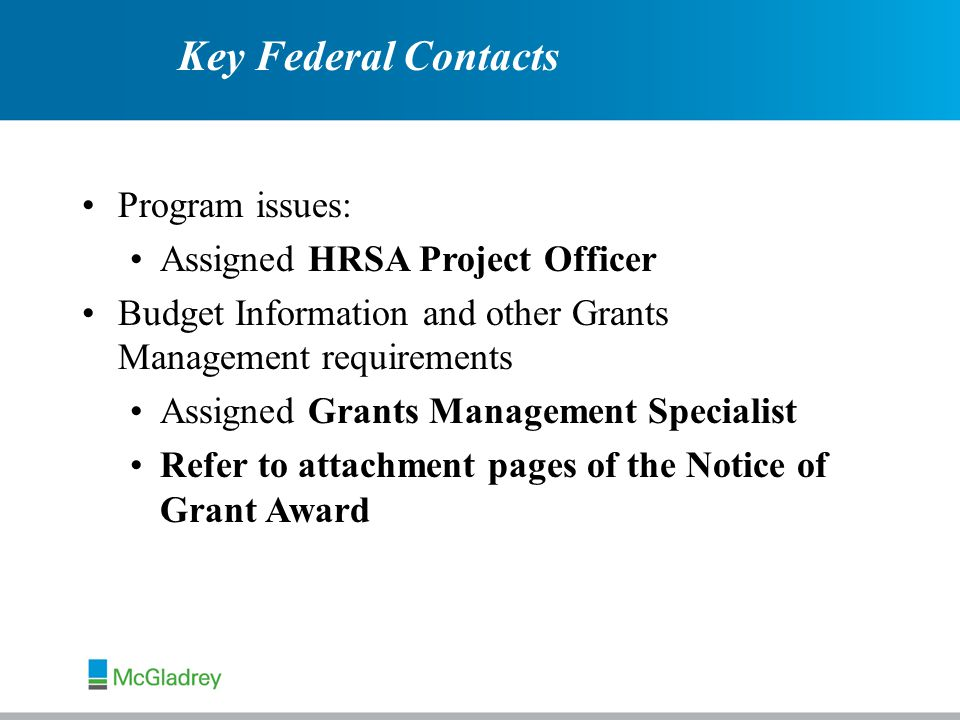 Program issues: Assigned HRSA Project Officer Budget Information and other Grants Management requirements Assigned Grants Management Specialist Refer to attachment pages of the Notice of Grant Award Key Federal Contacts