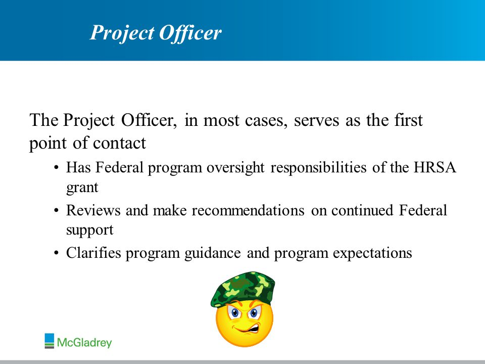 Project Officer The Project Officer, in most cases, serves as the first point of contact Has Federal program oversight responsibilities of the HRSA grant Reviews and make recommendations on continued Federal support Clarifies program guidance and program expectations