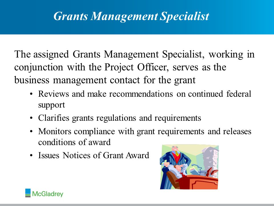 Grants Management Specialist The assigned Grants Management Specialist, working in conjunction with the Project Officer, serves as the business management contact for the grant Reviews and make recommendations on continued federal support Clarifies grants regulations and requirements Monitors compliance with grant requirements and releases conditions of award Issues Notices of Grant Award