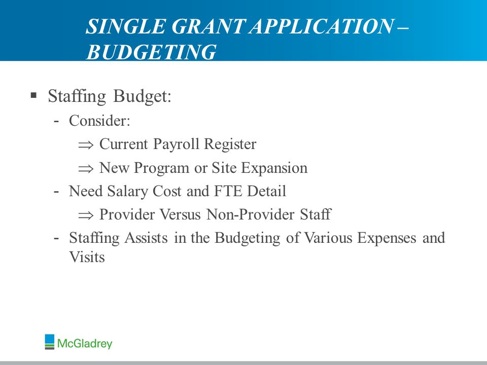  Staffing Budget: - Consider:  Current Payroll Register  New Program or Site Expansion - Need Salary Cost and FTE Detail  Provider Versus Non-Provider Staff - Staffing Assists in the Budgeting of Various Expenses and Visits SINGLE GRANT APPLICATION – BUDGETING