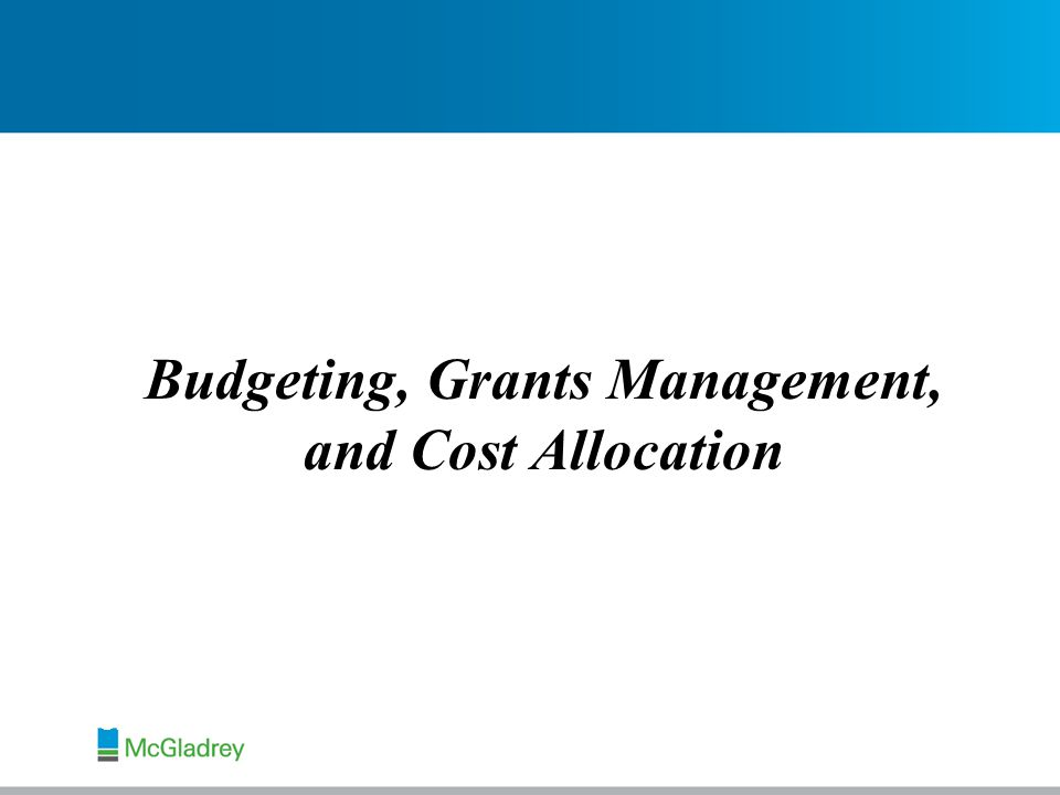 Budgeting, Grants Management, and Cost Allocation Michael Holton Manager RSM McGladrey, Inc.