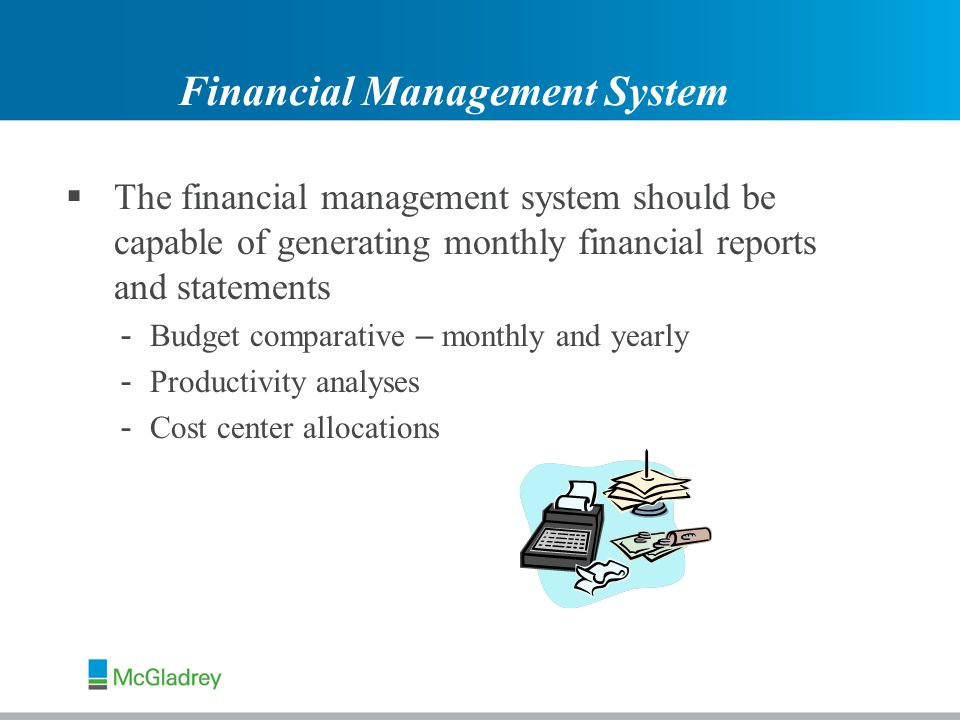  The financial management system should be capable of generating monthly financial reports and statements - Budget comparative – monthly and yearly - Productivity analyses - Cost center allocations Financial Management System