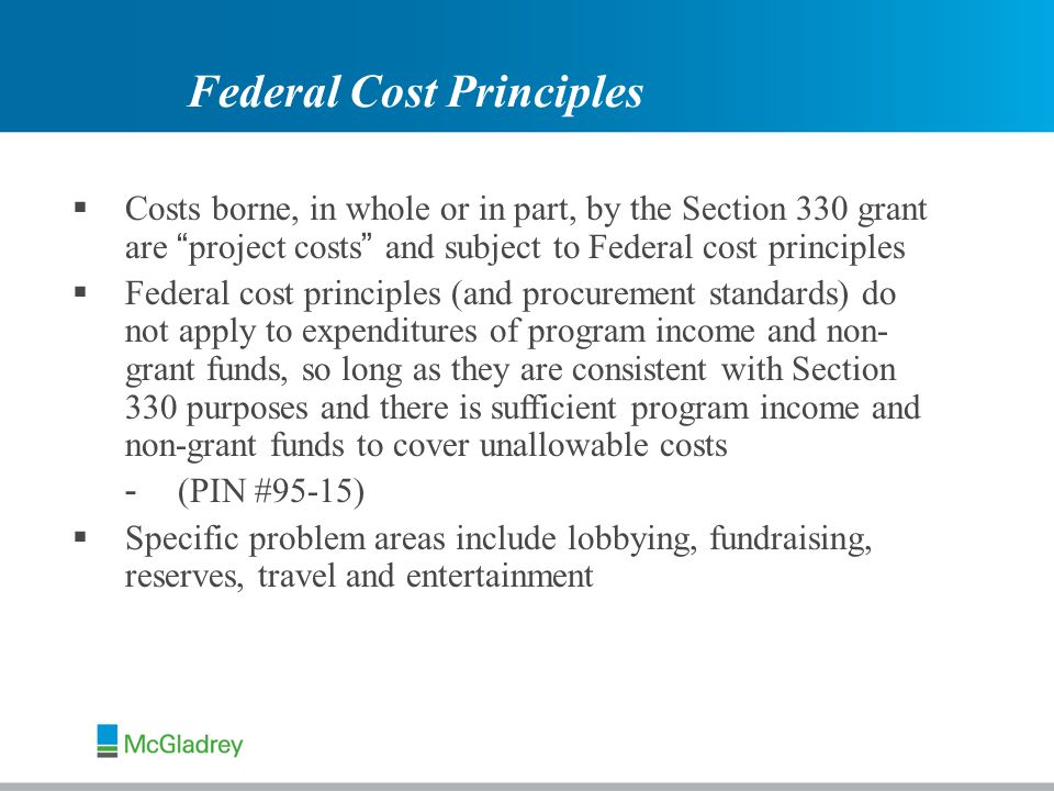  Costs borne, in whole or in part, by the Section 330 grant are project costs and subject to Federal cost principles  Federal cost principles (and procurement standards) do not apply to expenditures of program income and non- grant funds, so long as they are consistent with Section 330 purposes and there is sufficient program income and non-grant funds to cover unallowable costs - (PIN #95-15)  Specific problem areas include lobbying, fundraising, reserves, travel and entertainment Federal Cost Principles