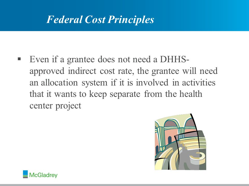 Even if a grantee does not need a DHHS- approved indirect cost rate, the grantee will need an allocation system if it is involved in activities that it wants to keep separate from the health center project Federal Cost Principles