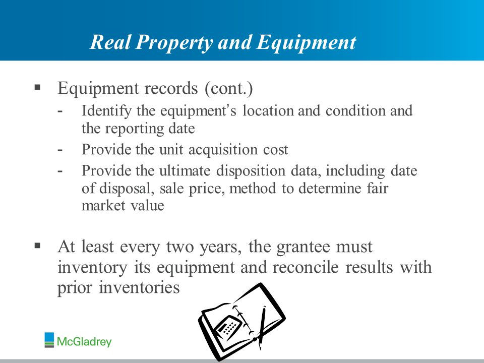  Equipment records (cont.) - Identify the equipment ' s location and condition and the reporting date - Provide the unit acquisition cost - Provide the ultimate disposition data, including date of disposal, sale price, method to determine fair market value  At least every two years, the grantee must inventory its equipment and reconcile results with prior inventories Real Property and Equipment