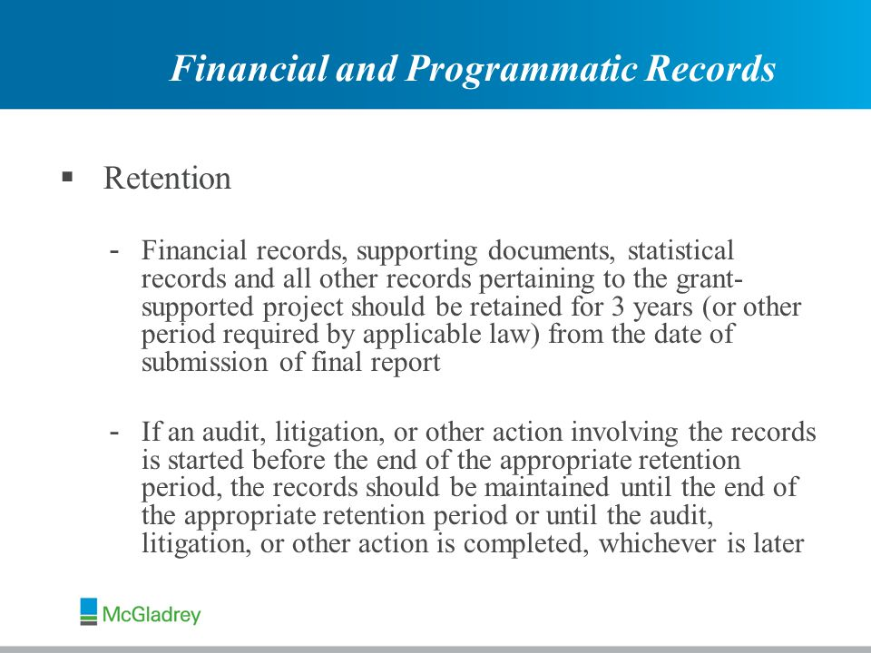  Retention - Financial records, supporting documents, statistical records and all other records pertaining to the grant- supported project should be retained for 3 years (or other period required by applicable law) from the date of submission of final report - If an audit, litigation, or other action involving the records is started before the end of the appropriate retention period, the records should be maintained until the end of the appropriate retention period or until the audit, litigation, or other action is completed, whichever is later Financial and Programmatic Records