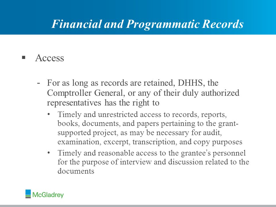  Access - For as long as records are retained, DHHS, the Comptroller General, or any of their duly authorized representatives has the right to Timely and unrestricted access to records, reports, books, documents, and papers pertaining to the grant- supported project, as may be necessary for audit, examination, excerpt, transcription, and copy purposes Timely and reasonable access to the grantee ' s personnel for the purpose of interview and discussion related to the documents Financial and Programmatic Records