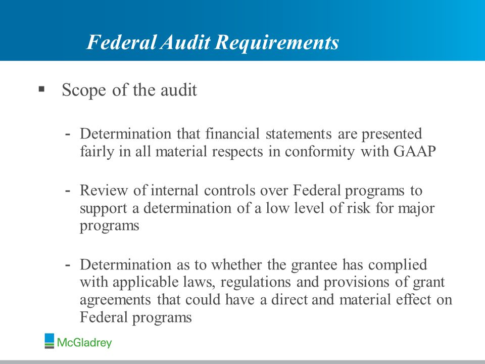  Scope of the audit - Determination that financial statements are presented fairly in all material respects in conformity with GAAP - Review of internal controls over Federal programs to support a determination of a low level of risk for major programs - Determination as to whether the grantee has complied with applicable laws, regulations and provisions of grant agreements that could have a direct and material effect on Federal programs Federal Audit Requirements