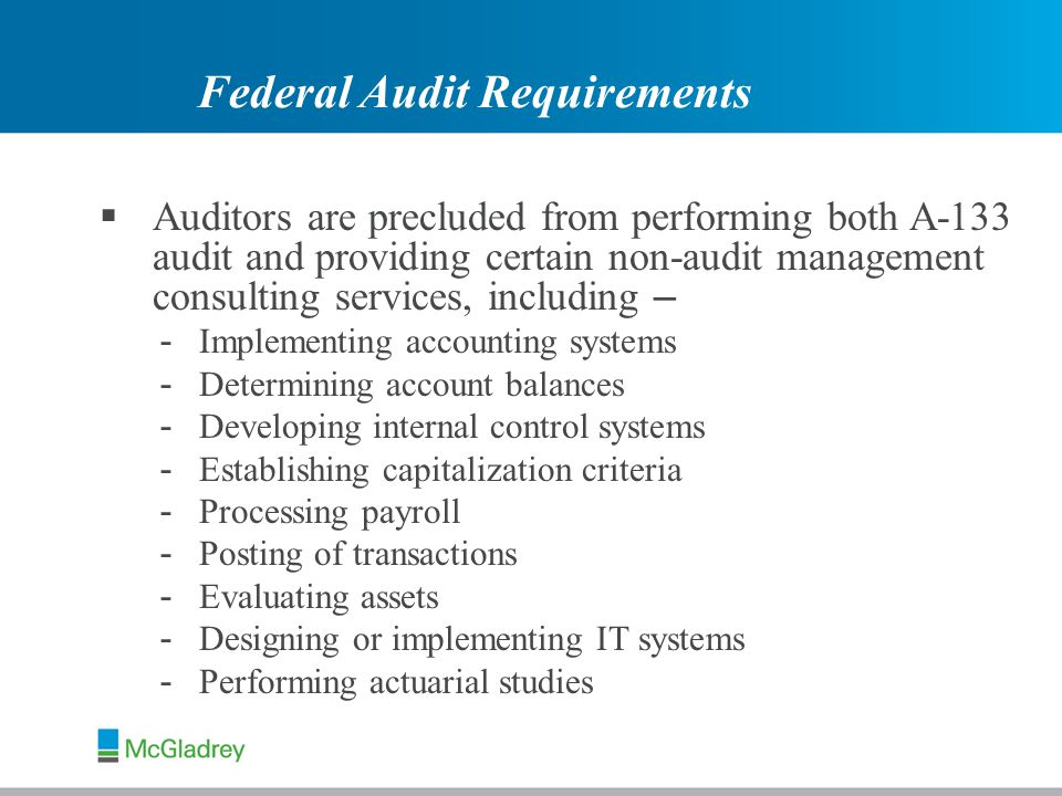  Auditors are precluded from performing both A-133 audit and providing certain non-audit management consulting services, including – - Implementing accounting systems - Determining account balances - Developing internal control systems - Establishing capitalization criteria - Processing payroll - Posting of transactions - Evaluating assets - Designing or implementing IT systems - Performing actuarial studies Federal Audit Requirements