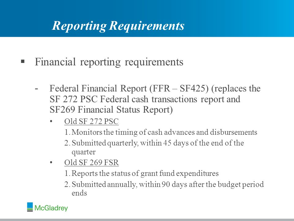  Financial reporting requirements - Federal Financial Report (FFR – SF425) (replaces the SF 272 PSC Federal cash transactions report and SF269 Financial Status Report) Old SF 272 PSC 1.Monitors the timing of cash advances and disbursements 2.Submitted quarterly, within 45 days of the end of the quarter Old SF 269 FSR 1.Reports the status of grant fund expenditures 2.Submitted annually, within 90 days after the budget period ends Reporting Requirements
