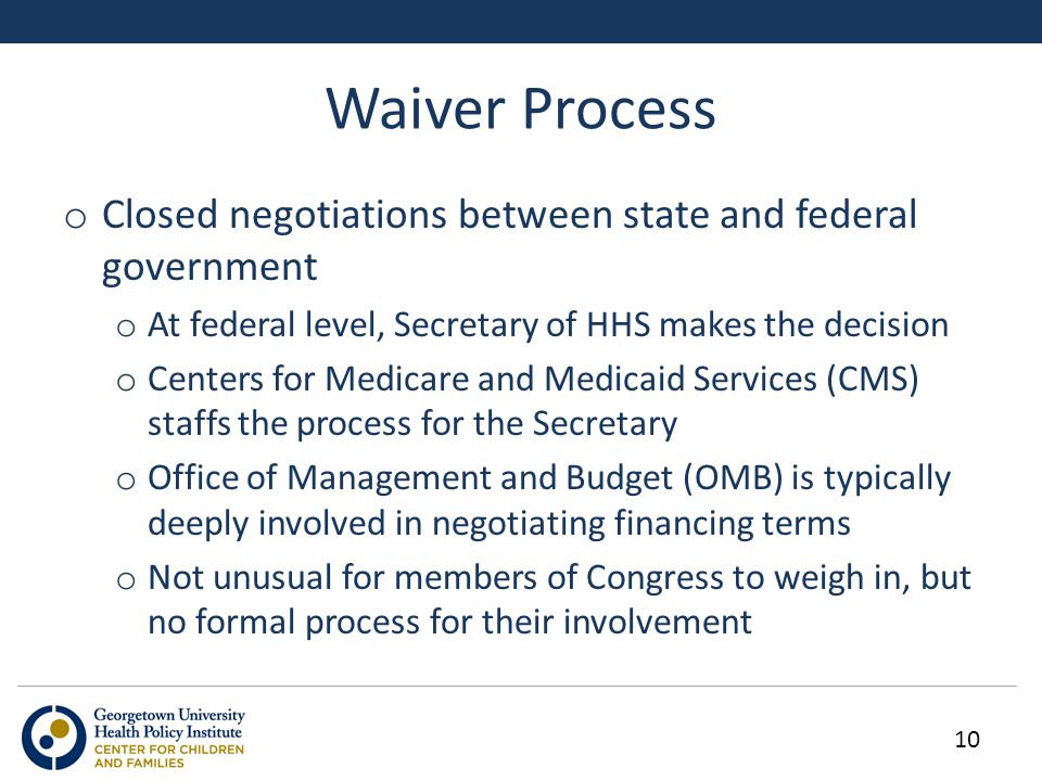 Waiver Process 10 o Closed negotiations between state and federal government o At federal level, Secretary of HHS makes the decision o Centers for Medicare and Medicaid Services (CMS) staffs the process for the Secretary o Office of Management and Budget (OMB) is typically deeply involved in negotiating financing terms o Not unusual for members of Congress to weigh in, but no formal process for their involvement