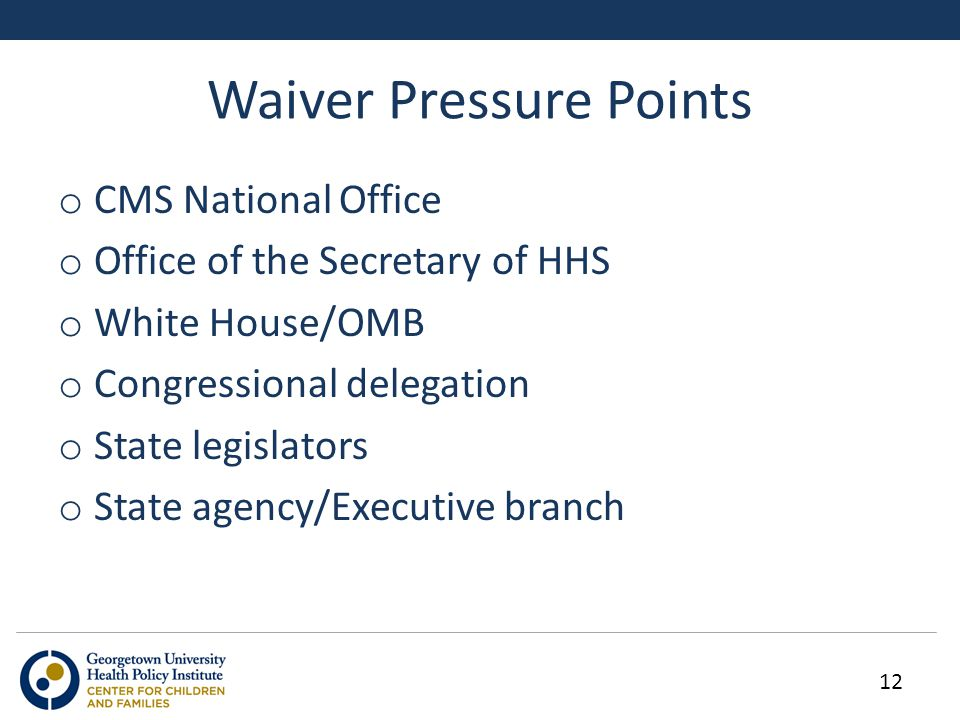 Waiver Pressure Points 12 o CMS National Office o Office of the Secretary of HHS o White House/OMB o Congressional delegation o State legislators o State agency/Executive branch