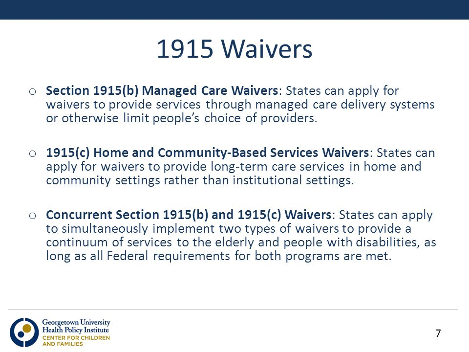 1915 Waivers o Section 1915(b) Managed Care Waivers: States can apply for waivers to provide services through managed care delivery systems or otherwise limit people's choice of providers.