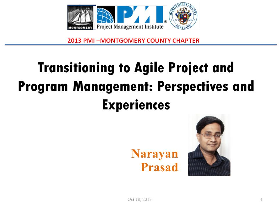 Transitioning to Agile Project and Program Management: Perspectives and Experiences Narayan Prasad 4Oct 18, 2013