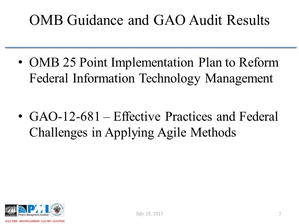 OMB Guidance and GAO Audit Results OMB 25 Point Implementation Plan to Reform Federal Information Technology Management GAO-12-681 – Effective Practices and Federal Challenges in Applying Agile Methods July 18, 20135