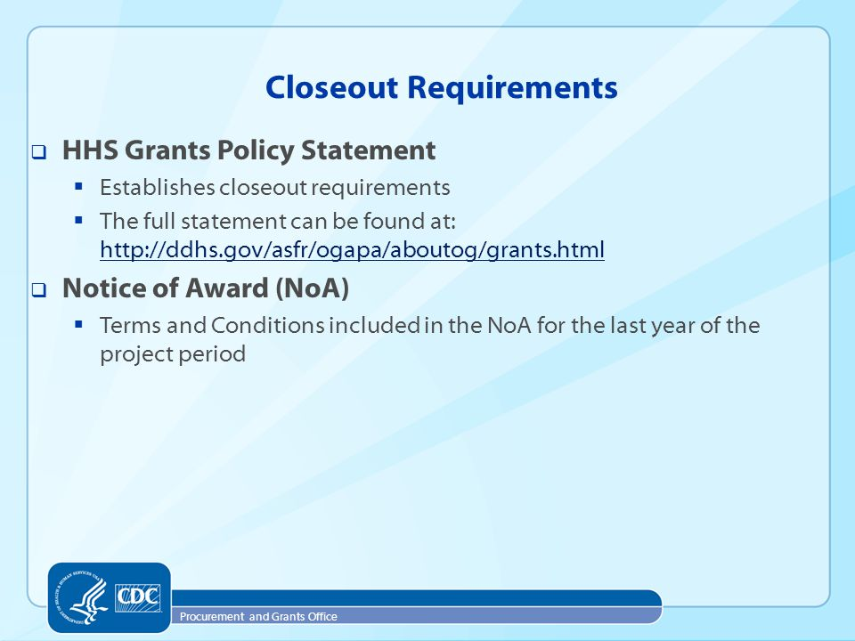 Procurement and Grants Office Closeout Requirements  HHS Grants Policy Statement  Establishes closeout requirements  The full statement can be found at: http://ddhs.gov/asfr/ogapa/aboutog/grants.html http://ddhs.gov/asfr/ogapa/aboutog/grants.html  Notice of Award (NoA)  Terms and Conditions included in the NoA for the last year of the project period