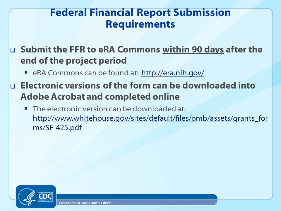 Procurement and Grants Office  Submit the FFR to eRA Commons within 90 days after the end of the project period  eRA Commons can be found at: http://era.nih.gov/http://era.nih.gov/  Electronic versions of the form can be downloaded into Adobe Acrobat and completed online  The electronic version can be downloaded at: http://www.whitehouse.gov/sites/default/files/omb/assets/grants_for ms/SF-425.pdf http://www.whitehouse.gov/sites/default/files/omb/assets/grants_for ms/SF-425.pdf Federal Financial Report Submission Requirements