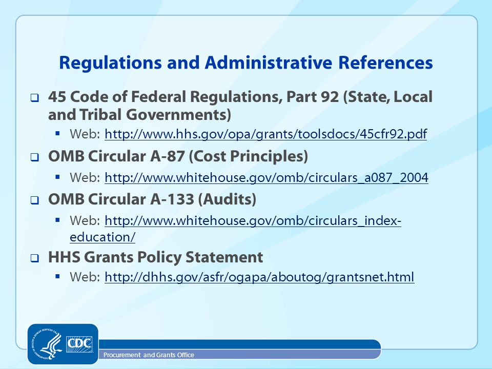 Procurement and Grants Office  45 Code of Federal Regulations, Part 92 (State, Local and Tribal Governments)  Web: http://www.hhs.gov/opa/grants/toolsdocs/45cfr92.pdfhttp://www.hhs.gov/opa/grants/toolsdocs/45cfr92.pdf  OMB Circular A-87 (Cost Principles)  Web: http://www.whitehouse.gov/omb/circulars_a087_2004http://www.whitehouse.gov/omb/circulars_a087_2004  OMB Circular A-133 (Audits)  Web: http://www.whitehouse.gov/omb/circulars_index- education/http://www.whitehouse.gov/omb/circulars_index- education/  HHS Grants Policy Statement  Web: http://dhhs.gov/asfr/ogapa/aboutog/grantsnet.htmlhttp://dhhs.gov/asfr/ogapa/aboutog/grantsnet.html Regulations and Administrative References
