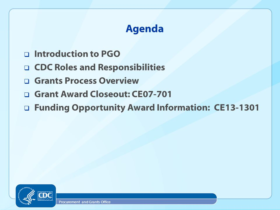 Procurement and Grants Office  Introduction to PGO  CDC Roles and Responsibilities  Grants Process Overview  Grant Award Closeout: CE07-701  Funding Opportunity Award Information: CE13-1301 Agenda
