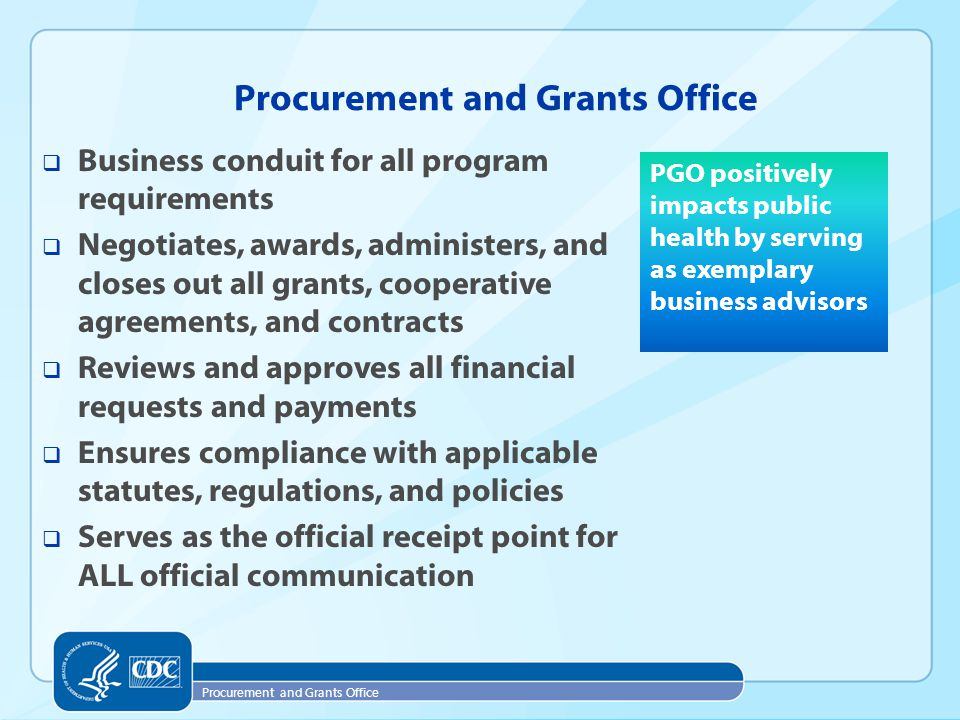 Procurement and Grants Office  Business conduit for all program requirements  Negotiates, awards, administers, and closes out all grants, cooperative agreements, and contracts  Reviews and approves all financial requests and payments  Ensures compliance with applicable statutes, regulations, and policies  Serves as the official receipt point for ALL official communication PGO positively impacts public health by serving as exemplary business advisors