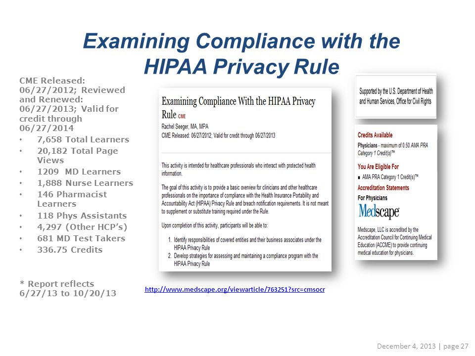 Examining Compliance with the HIPAA Privacy Rule http://www.medscape.org/viewarticle/763251 src=cmsocr December 4, 2013 | page 27 CME Released: 06/27/2012; Reviewed and Renewed: 06/27/2013; Valid for credit through 06/27/2014 7,658 Total Learners 20,182 Total Page Views 1209 MD Learners 1,888 Nurse Learners 146 Pharmacist Learners 118 Phys Assistants 4,297 (Other HCP's) 681 MD Test Takers 336.75 Credits * Report reflects 6/27/13 to 10/20/13