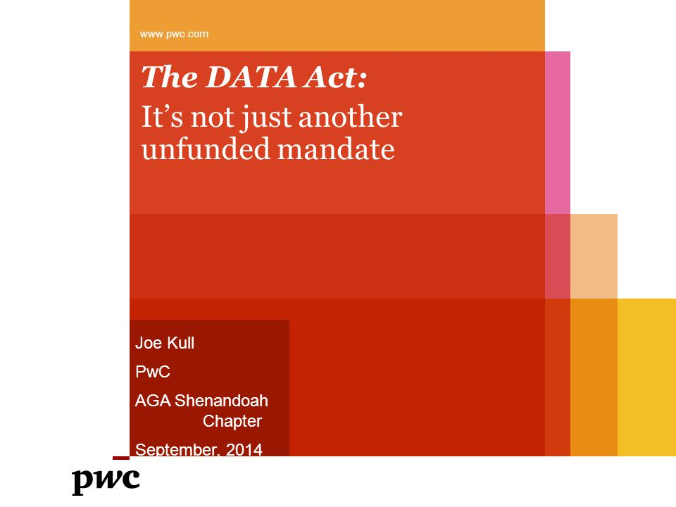 The DATA Act: It's not just another unfunded mandate www.pwc.com Joe Kull PwC AGA Shenandoah Chapter September, 2014
