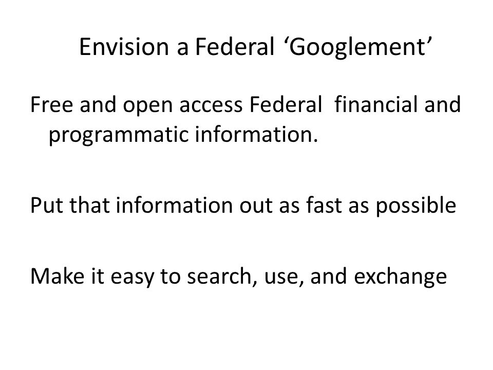 Envision a Federal 'Googlement' Free and open access Federal financial and programmatic information.