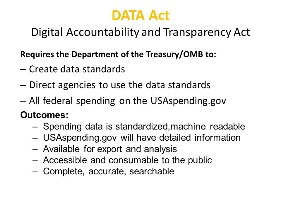 PwC DATA Act timeline May, '15 - Issue data standards guidance - Pilot program [standards, reporting, recipient compliance] - Option to establish a data center May '16 - Pilot continues May '17 - Pilot ends - Financial information meets data standard - OMB reports to Congress on data consolidation - IGs report on agency's compliance May '18 - GAO reports yo Congress - USAspending conforms to data standards - Standards apply to all contractor/grantee reporting