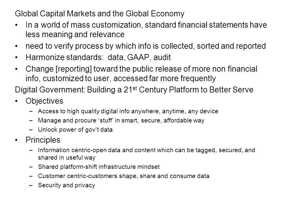 Global Capital Markets and the Global Economy In a world of mass customization, standard financial statements have less meaning and relevance need to verify process by which info is collected, sorted and reported Harmonize standards: data, GAAP, audit Change [reporting] toward the public release of more non financial info, customized to user, accessed far more frequently Digital Government: Building a 21 st Century Platform to Better Serve Objectives –Access to high quality digital info anywhere, anytime, any device –Manage and procure 'stuff' in smart, secure, affordable way –Unlock power of gov't data Principles –Information centric-open data and content which can be tagged, secured, and shared in useful way –Shared platform-shift infrastructure mindset –Customer centric-customers shape, share and consume data –Security and privacy