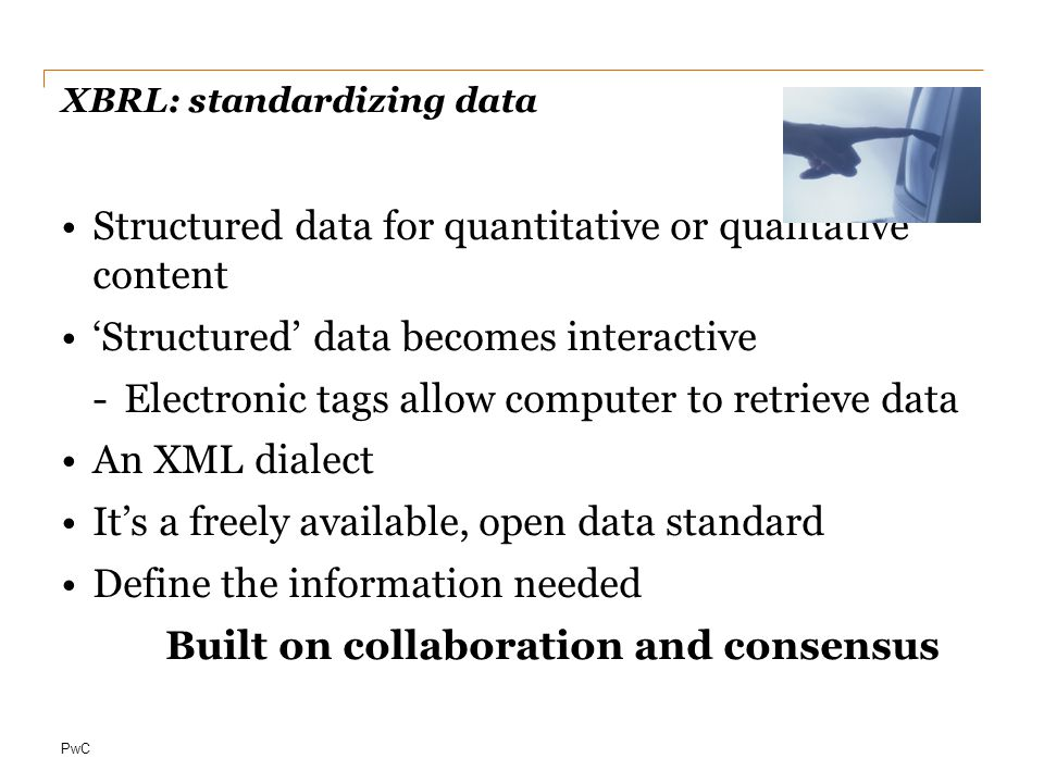 PwC XBRL: standardizing data Structured data for quantitative or qualitative content 'Structured' data becomes interactive -Electronic tags allow computer to retrieve data An XML dialect It's a freely available, open data standard Define the information needed Built on collaboration and consensus