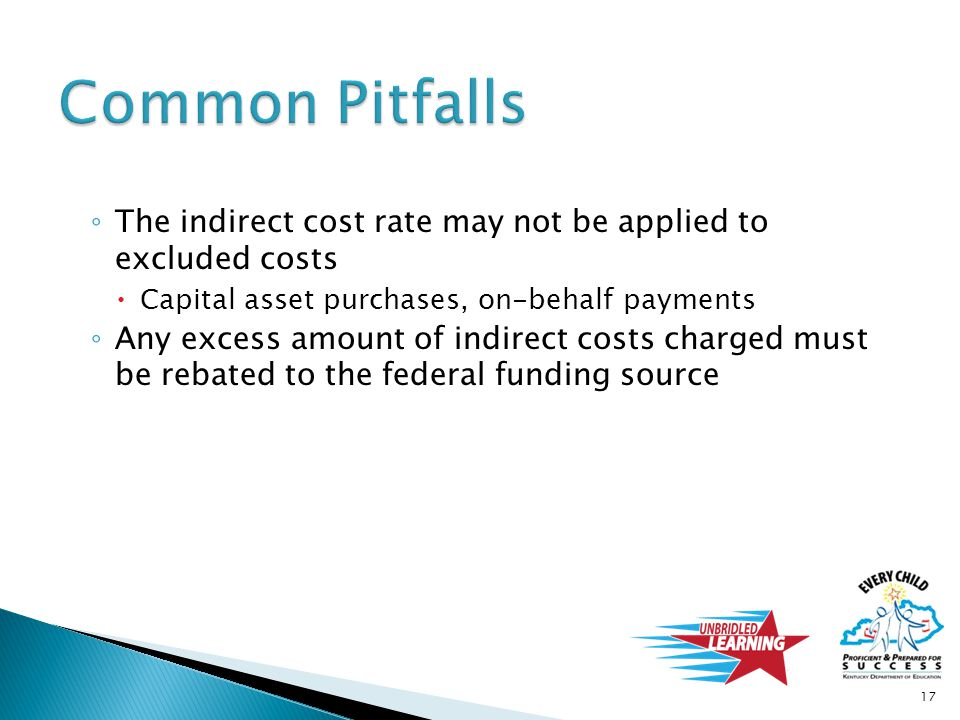 ◦ The indirect cost rate may not be applied to excluded costs  Capital asset purchases, on-behalf payments ◦ Any excess amount of indirect costs char